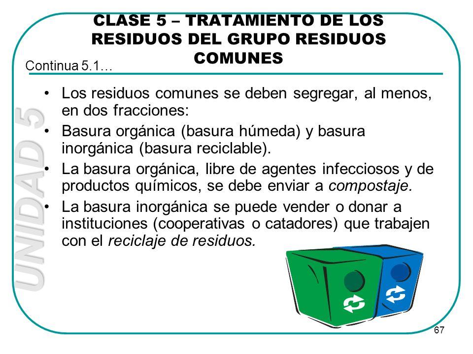 UNIDAD 5 67 CLASE 5 – TRATAMIENTO DE LOS RESIDUOS DEL GRUPO RESIDUOS COMUNES Los residuos comunes se deben segregar, al menos, en dos fracciones: Basu