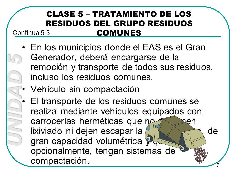 UNIDAD 5 71 CLASE 5 – TRATAMIENTO DE LOS RESIDUOS DEL GRUPO RESIDUOS COMUNES En los municipios donde el EAS es el Gran Generador, deberá encargarse de