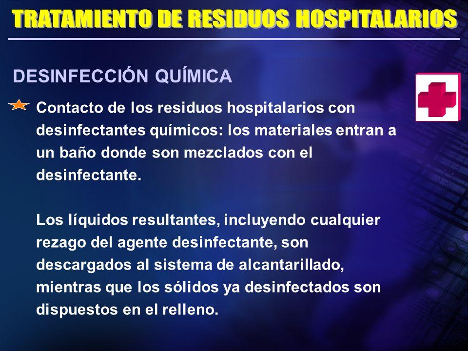 DESINFECCIÓN QUÍMICA Contacto de los residuos hospitalarios con desinfectantes químicos: los materiales entran a un baño donde son mezclados con el de