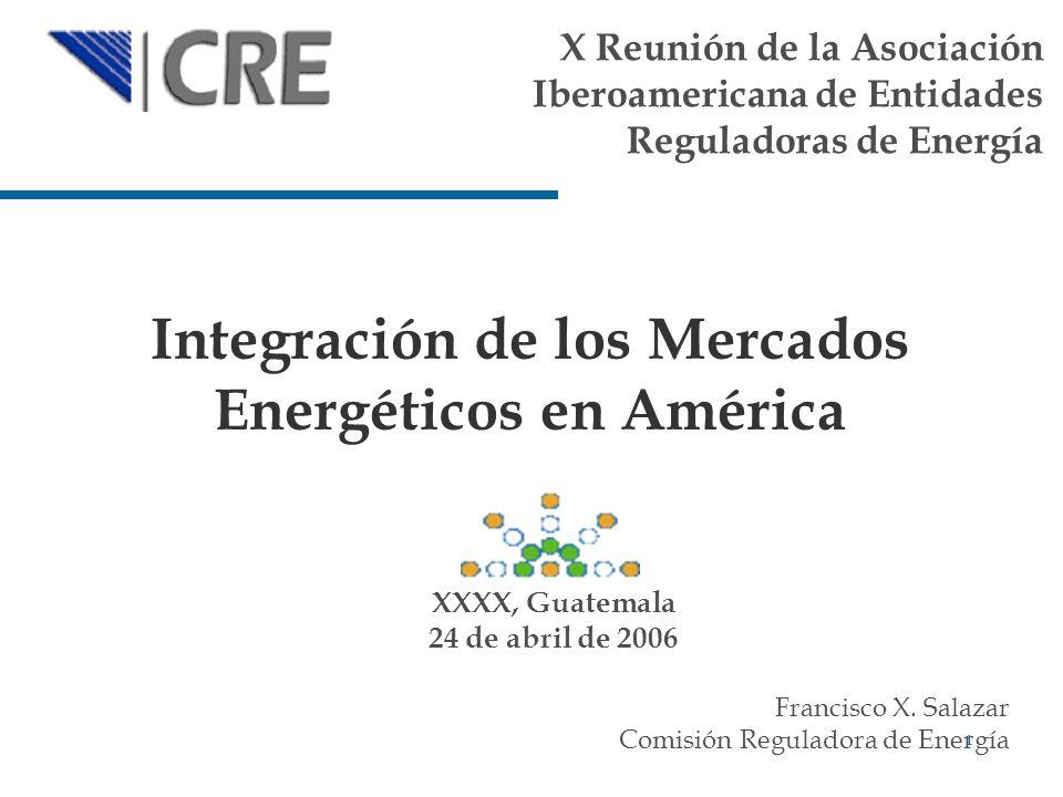 1 Integración de los Mercados Energéticos en América Francisco X. Salazar Comisión Reguladora de Energía XXXX, Guatemala 24 de abril de 2006 X Reunión