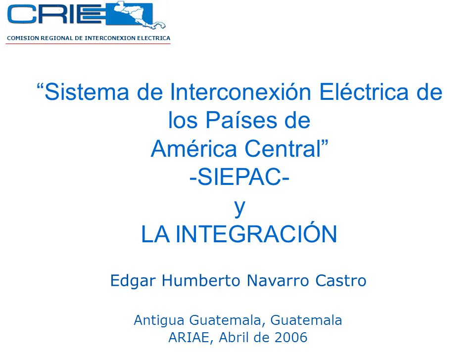 COMISION REGIONAL DE INTERCONEXION ELECTRICA Sistema de Interconexión Eléctrica de los Países de América Central -SIEPAC- y LA INTEGRACIÓN Edgar Humbe
