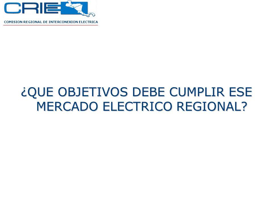 ¿QUE OBJETIVOS DEBE CUMPLIR ESE MERCADO ELECTRICO REGIONAL? COMISION REGIONAL DE INTERCONEXION ELECTRICA