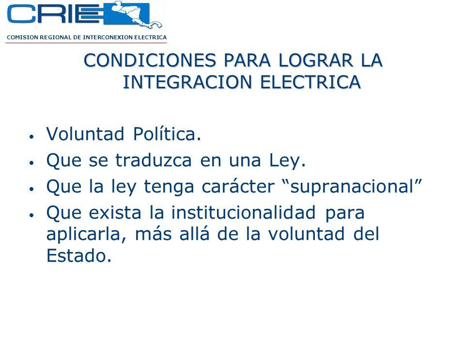 CONDICIONES PARA LOGRAR LA INTEGRACION ELECTRICA Voluntad Política. Que se traduzca en una Ley. Que la ley tenga carácter supranacional Que exista la