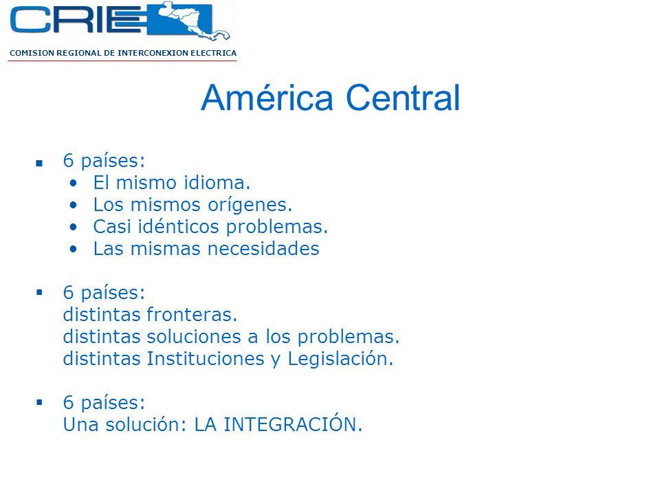 COMISION REGIONAL DE INTERCONEXION ELECTRICA América Central 6 países: El mismo idioma. Los mismos orígenes. Casi idénticos problemas. Las mismas nece