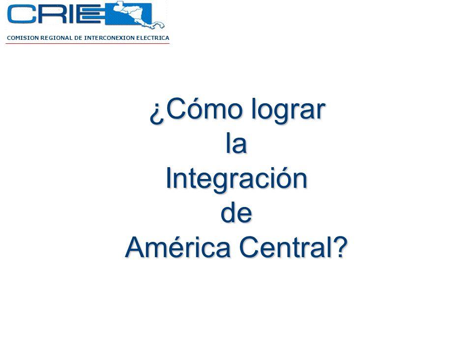 COMISION REGIONAL DE INTERCONEXION ELECTRICA ¿Cómo lograr la Integración de América Central?