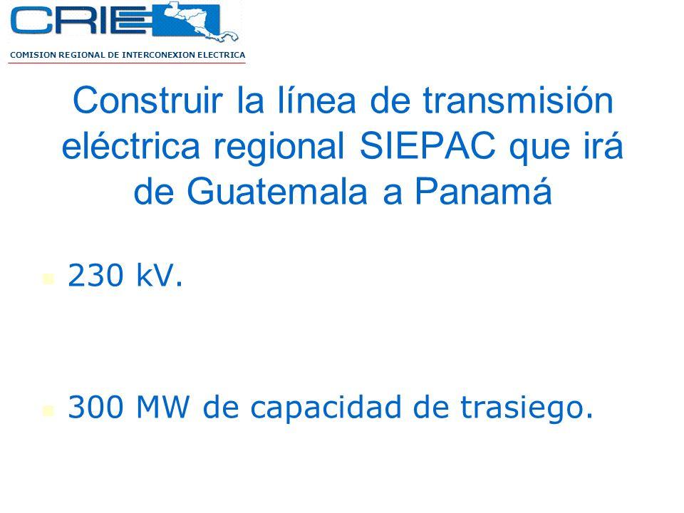 Construir la línea de transmisión eléctrica regional SIEPAC que irá de Guatemala a Panamá 230 kV. 300 MW de capacidad de trasiego. COMISION REGIONAL D