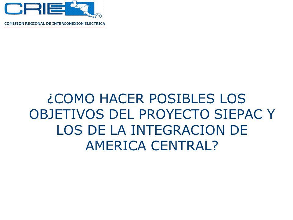 ¿COMO HACER POSIBLES LOS OBJETIVOS DEL PROYECTO SIEPAC Y LOS DE LA INTEGRACION DE AMERICA CENTRAL? COMISION REGIONAL DE INTERCONEXION ELECTRICA