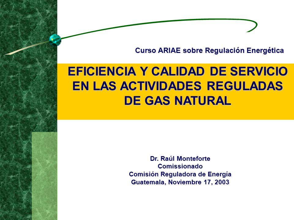 EFICIENCIA Y CALIDAD DE SERVICIO EN LAS ACTIVIDADES REGULADAS DE GAS NATURAL Dr. Raúl Monteforte Comissionado Comisión Reguladora de Energía Guatemala