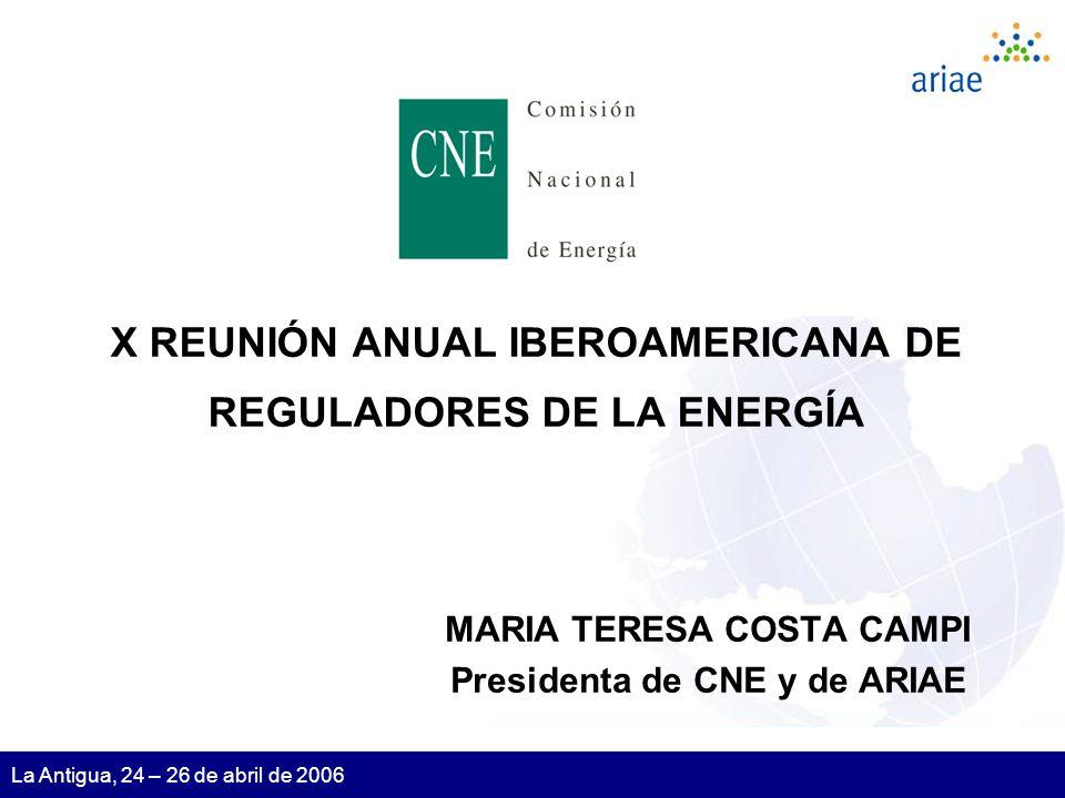 1 La Antigua, 24 – 26 de abril de 2006 X REUNIÓN ANUAL IBEROAMERICANA DE REGULADORES DE LA ENERGÍA MARIA TERESA COSTA CAMPI Presidenta de CNE y de ARIAE