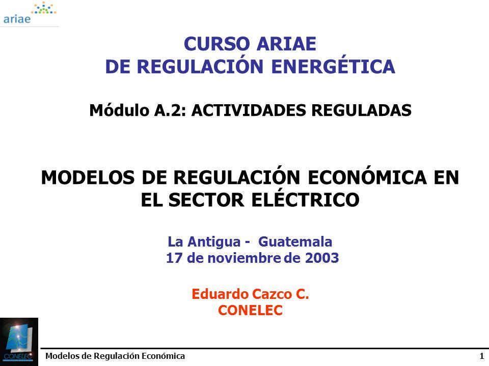 Modelos de Regulación Económica1 CURSO ARIAE DE REGULACIÓN ENERGÉTICA Módulo A.2: ACTIVIDADES REGULADAS MODELOS DE REGULACIÓN ECONÓMICA EN EL SECTOR E