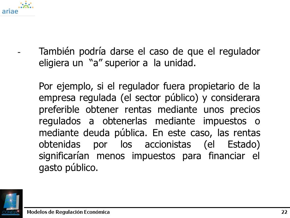 Modelos de Regulación Económica22 - También podría darse el caso de que el regulador eligiera un a superior a la unidad. Por ejemplo, si el regulador