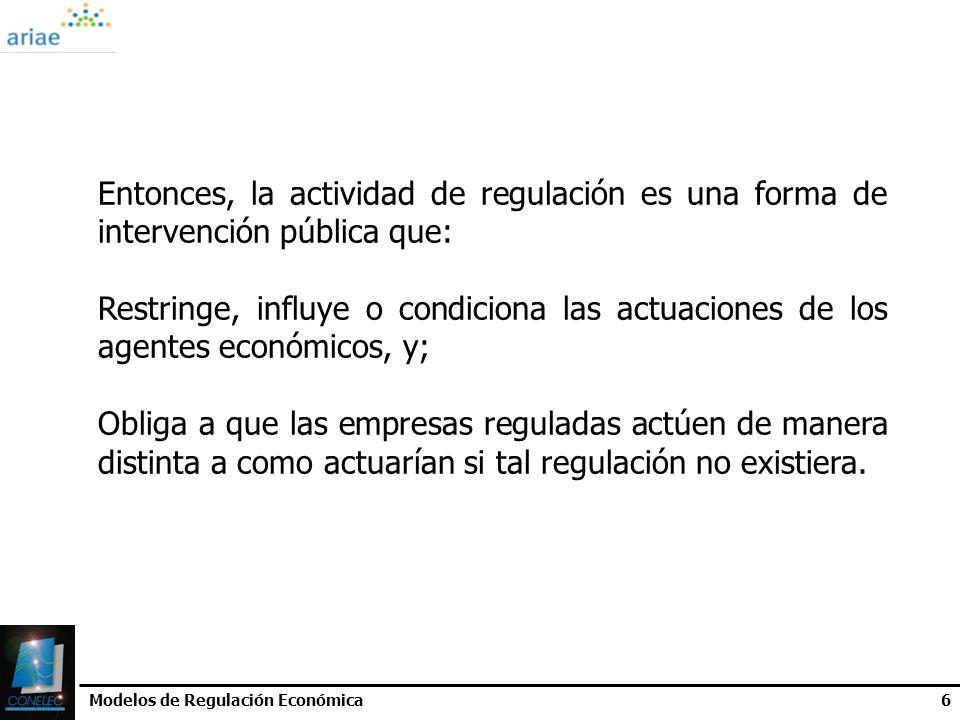 Modelos de Regulación Económica6 Entonces, la actividad de regulación es una forma de intervención pública que: Restringe, influye o condiciona las ac