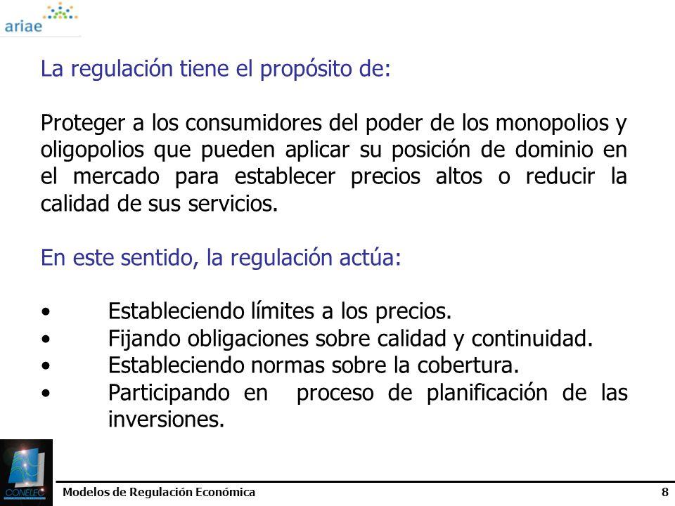 Modelos de Regulación Económica8 La regulación tiene el propósito de: Proteger a los consumidores del poder de los monopolios y oligopolios que pueden