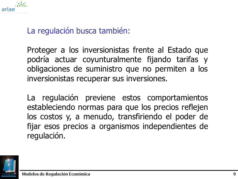 Modelos de Regulación Económica9 La regulación busca también: Proteger a los inversionistas frente al Estado que podría actuar coyunturalmente fijando
