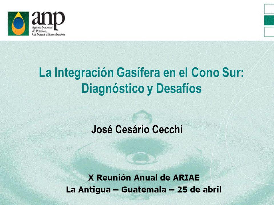 La Integración Gasífera en el Cono Sur: Diagnóstico y Desafíos José Cesário Cecchi X Reunión Anual de ARIAE La Antigua – Guatemala – 25 de abril