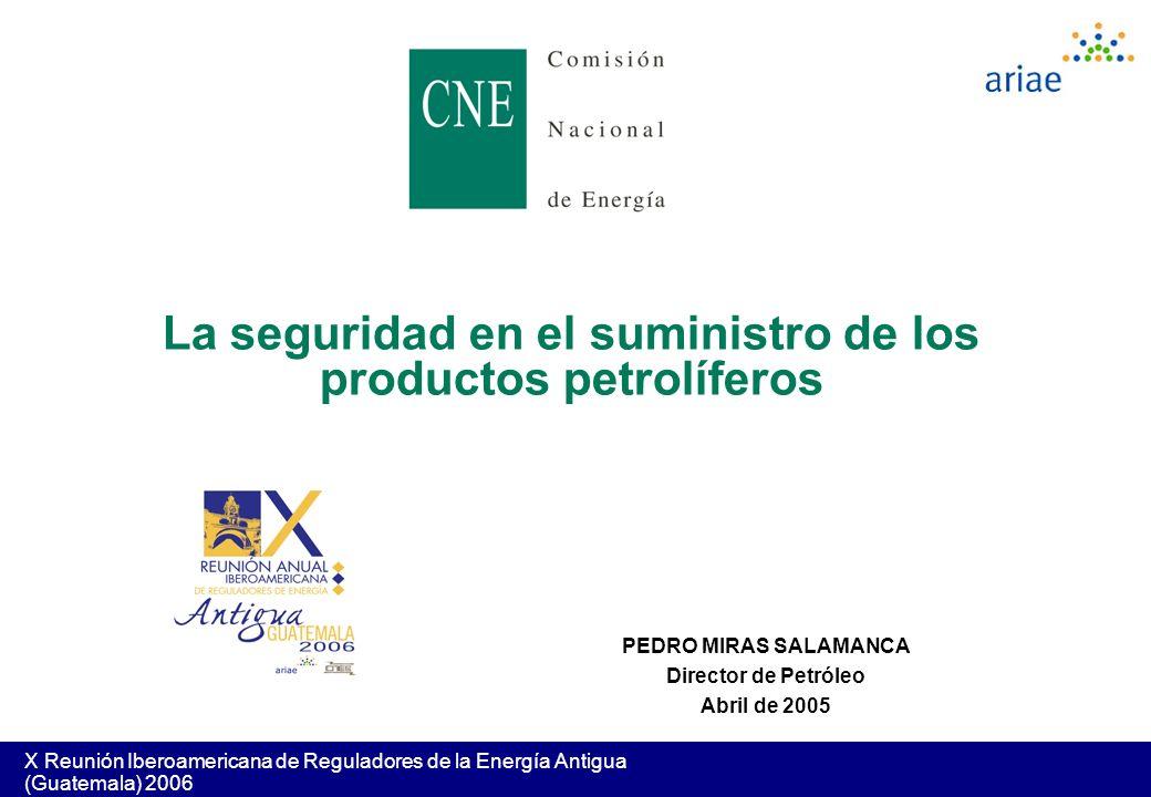 X Reunión Iberoamericana de Reguladores de la Energía Antigua (Guatemala) 2006 PEDRO MIRAS SALAMANCA Director de Petróleo Abril de 2005 La seguridad e