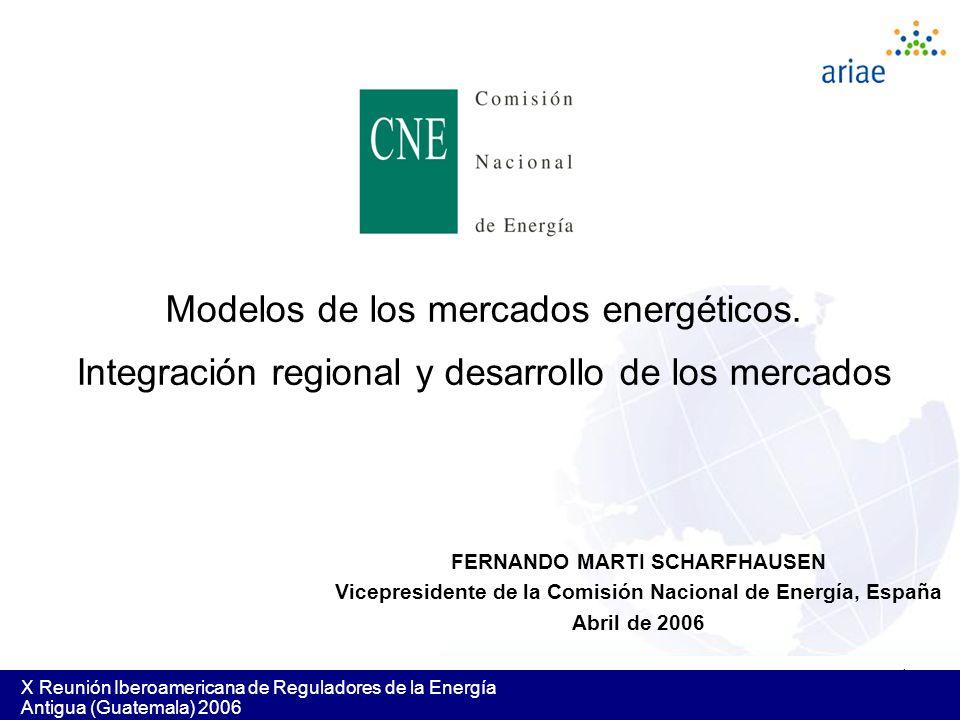 1 X Reunión Iberoamericana de Reguladores de la Energía Antigua (Guatemala) 2006 Modelos de los mercados energéticos. Integración regional y desarroll