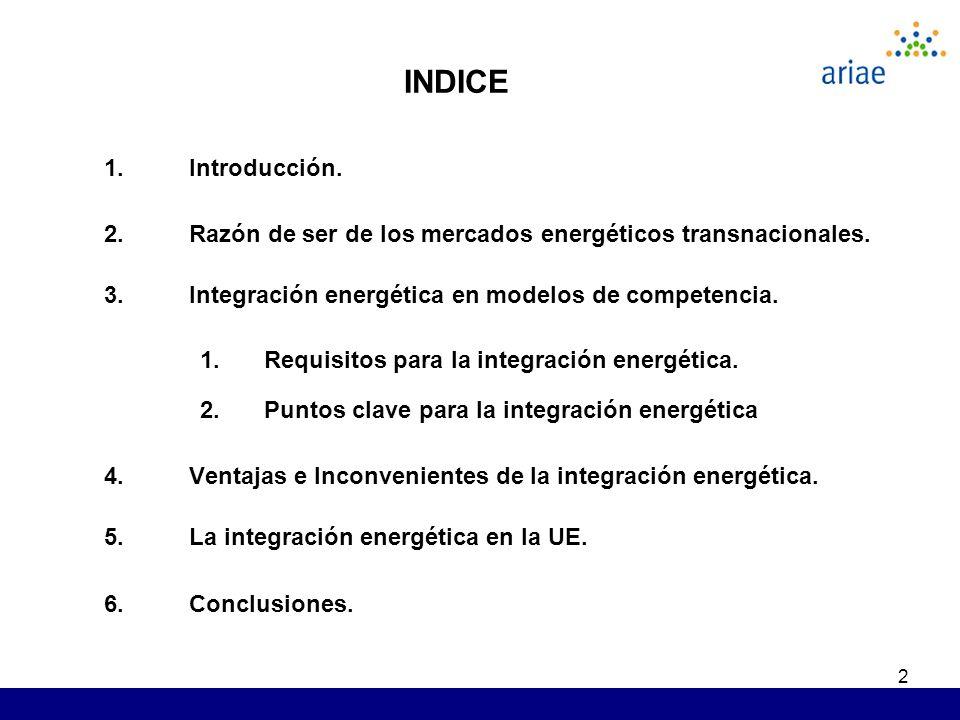 2 INDICE 1.Introducción. 2.Razón de ser de los mercados energéticos transnacionales. 3.Integración energética en modelos de competencia. 1.Requisitos