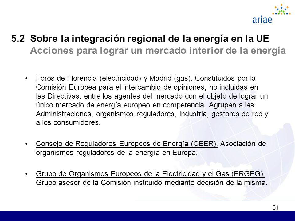 31 5.2 Sobre la integración regional de la energía en la UE Acciones para lograr un mercado interior de la energía Foros de Florencia (electricidad) y Madrid (gas).