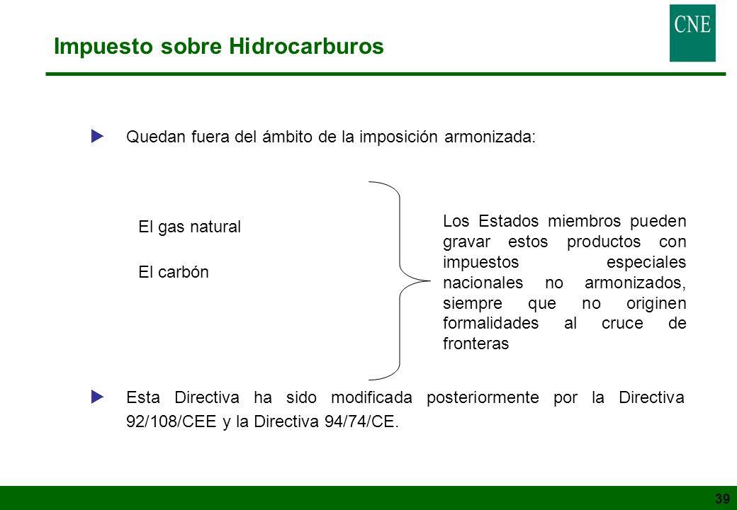 39 Impuesto sobre Hidrocarburos Quedan fuera del ámbito de la imposición armonizada: El gas natural El carbón Esta Directiva ha sido modificada poster