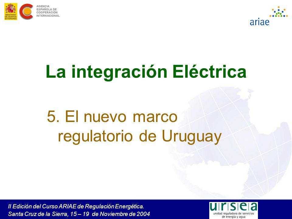 II Edición del Curso ARIAE de Regulación Energética. Santa Cruz de la Sierra, 15 – 19 de Noviembre de 2004 La integración Eléctrica 5. El nuevo marco