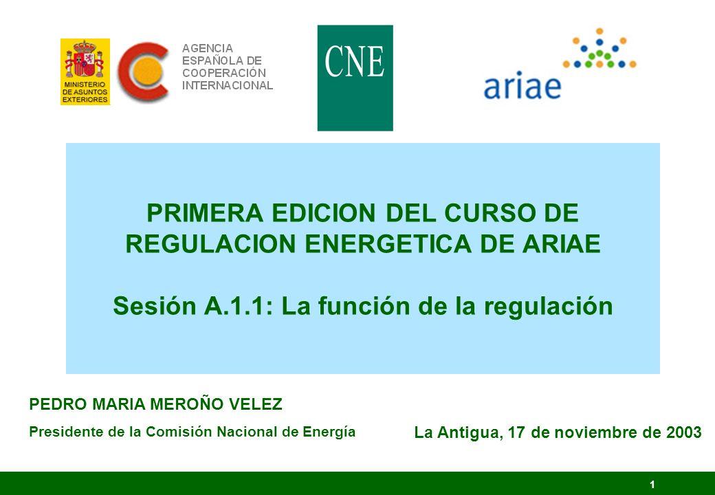 1 PRIMERA EDICION DEL CURSO DE REGULACION ENERGETICA DE ARIAE Sesión A.1.1: La función de la regulación PEDRO MARIA MEROÑO VELEZ Presidente de la Comi