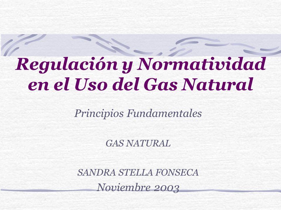 Regulación y Normatividad en el Uso del Gas Natural Principios Fundamentales GAS NATURAL SANDRA STELLA FONSECA Noviembre 2003