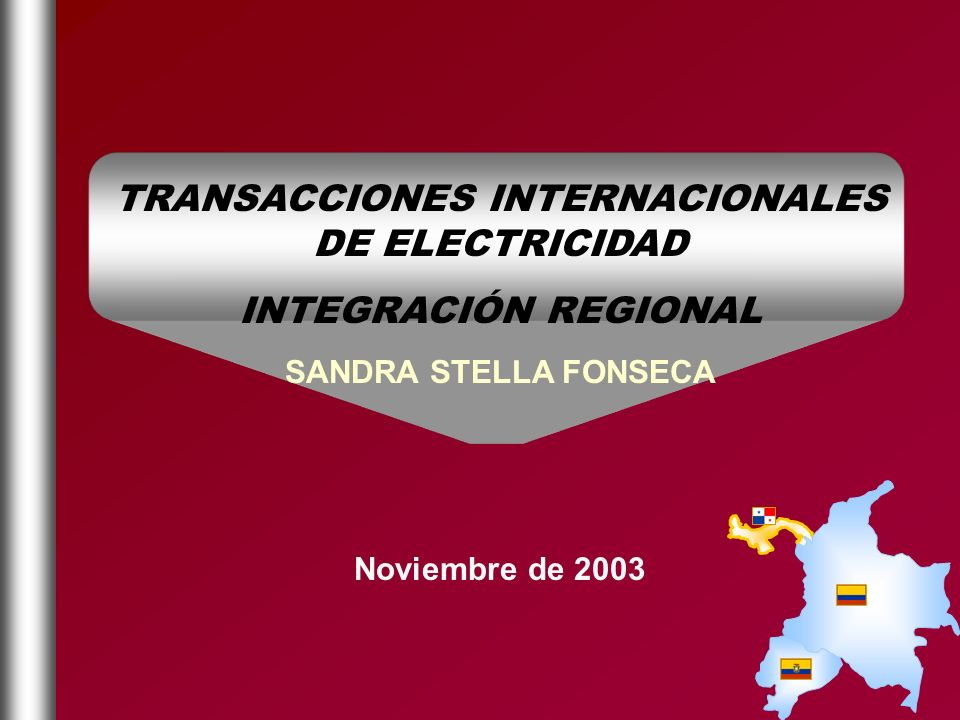 TRANSACCIONES INTERNACIONALES DE ELECTRICIDAD INTEGRACIÓN REGIONAL SANDRA STELLA FONSECA Noviembre de 2003