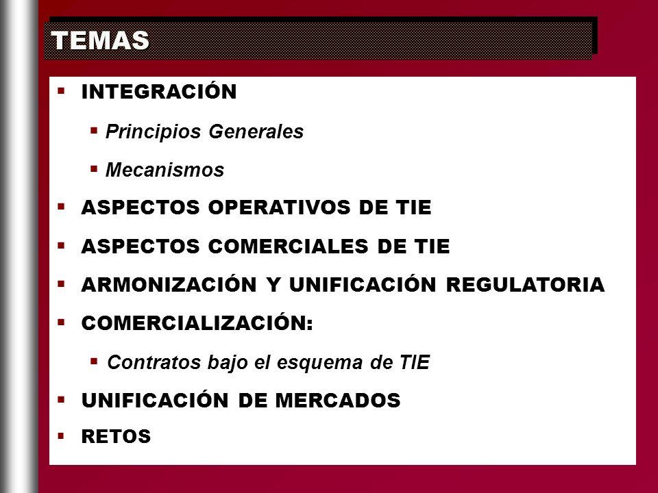 INTEGRACIÓN Principios Generales Mecanismos ASPECTOS OPERATIVOS DE TIE ASPECTOS COMERCIALES DE TIE ARMONIZACIÓN Y UNIFICACIÓN REGULATORIA COMERCIALIZA