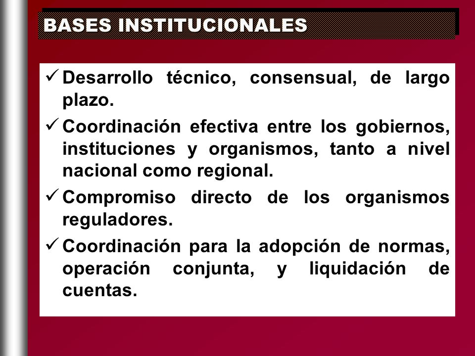 Desarrollo técnico, consensual, de largo plazo. Coordinación efectiva entre los gobiernos, instituciones y organismos, tanto a nivel nacional como reg