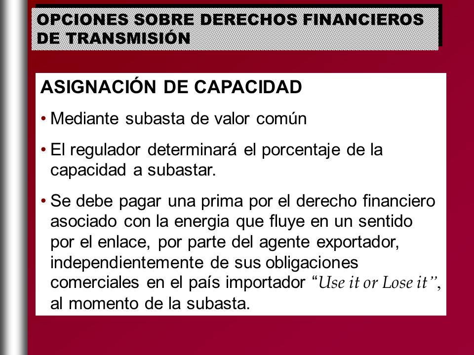 ASIGNACIÓN DE CAPACIDAD Mediante subasta de valor común El regulador determinará el porcentaje de la capacidad a subastar. Se debe pagar una prima por