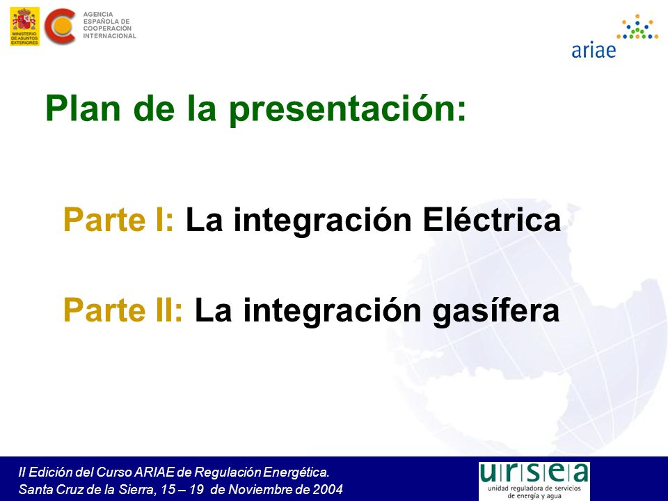 II Edición del Curso ARIAE de Regulación Energética. Santa Cruz de la Sierra, 15 – 19 de Noviembre de 2004 Plan de la presentación: Parte I: La integr