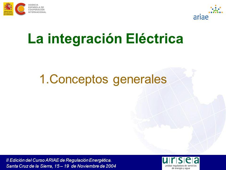 II Edición del Curso ARIAE de Regulación Energética. Santa Cruz de la Sierra, 15 – 19 de Noviembre de 2004 La integración Eléctrica 1.Conceptos genera