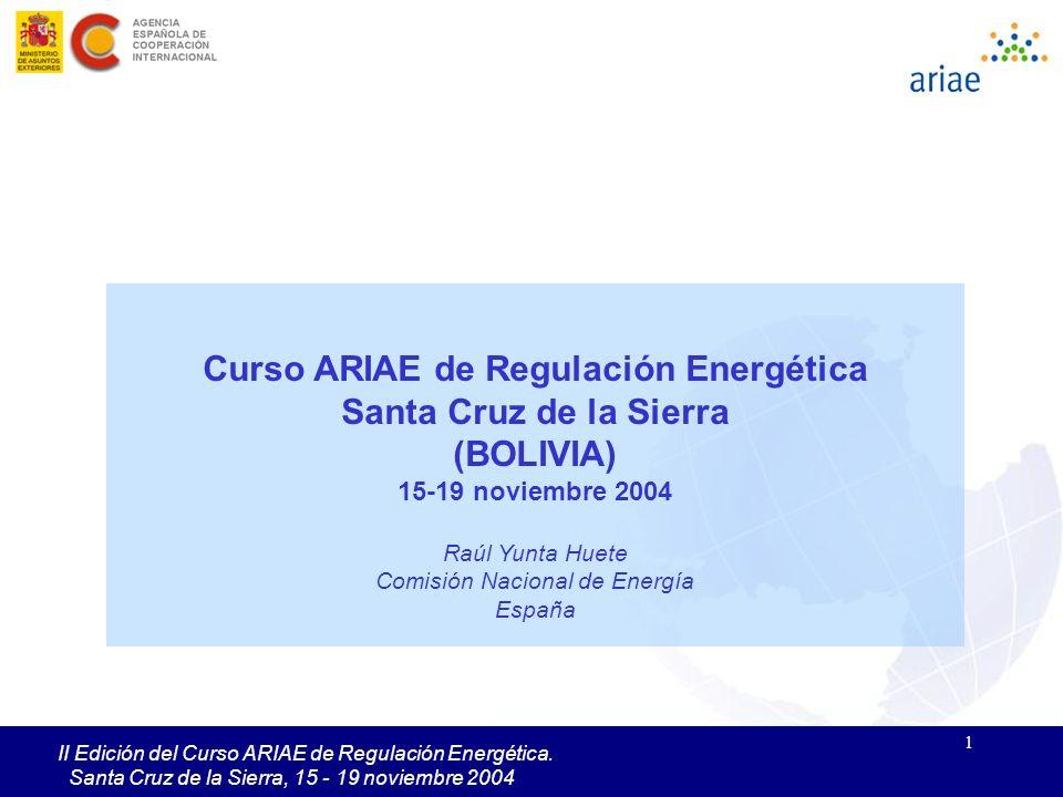 1 II Edición del Curso ARIAE de Regulación Energética. Santa Cruz de la Sierra, 15 - 19 noviembre 2004 Curso ARIAE de Regulación Energética Santa Cruz