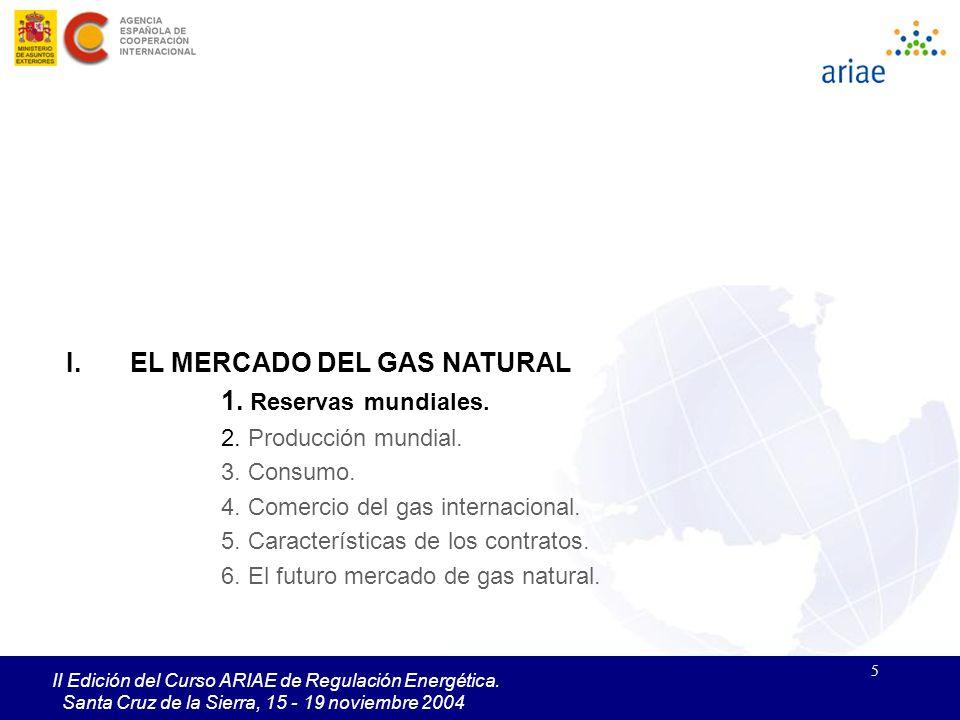 5 II Edición del Curso ARIAE de Regulación Energética. Santa Cruz de la Sierra, 15 - 19 noviembre 2004 I.EL MERCADO DEL GAS NATURAL 1. Reservas mundia
