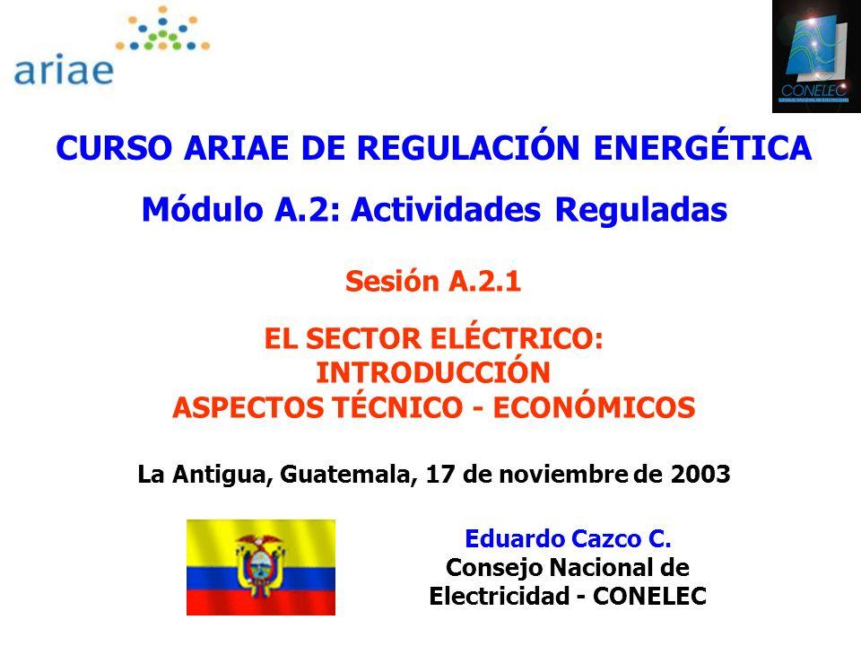 CURSO ARIAE DE REGULACIÓN ENERGÉTICA Módulo A.2: Actividades Reguladas Sesión A.2.1 EL SECTOR ELÉCTRICO: INTRODUCCIÓN ASPECTOS TÉCNICO - ECONÓMICOS La Antigua, Guatemala, 17 de noviembre de 2003 Eduardo Cazco C.