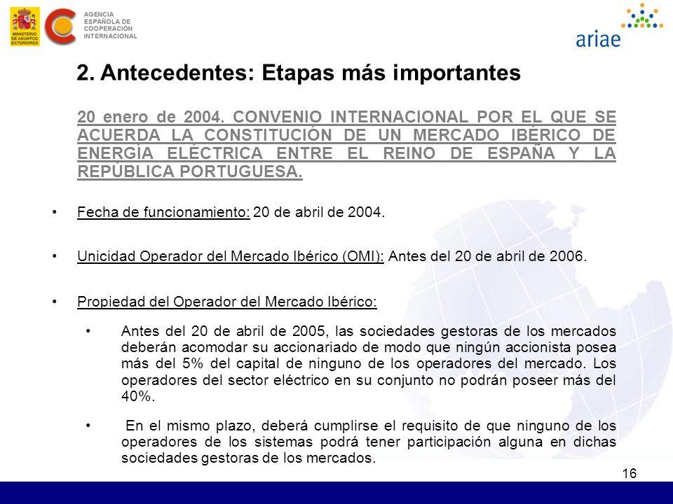 16 2. Antecedentes: Etapas más importantes 20 enero de 2004. CONVENIO INTERNACIONAL POR EL QUE SE ACUERDA LA CONSTITUCIÓN DE UN MERCADO IBÉRICO DE ENE