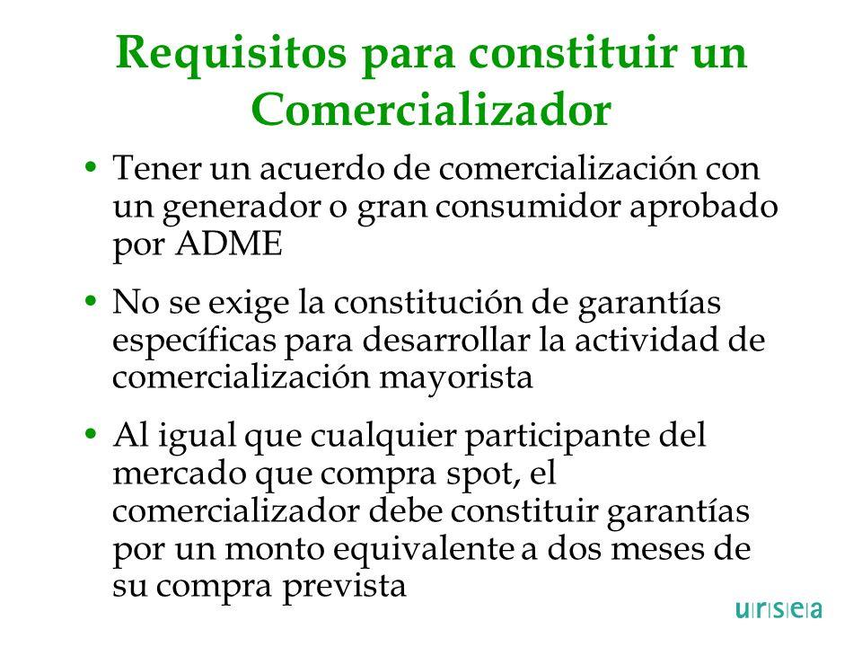 Requisitos para constituir un Comercializador Tener un acuerdo de comercialización con un generador o gran consumidor aprobado por ADME No se exige la