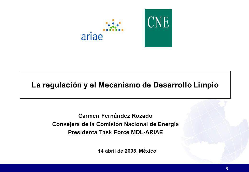 La regulación y el Mecanismo de Desarrollo Limpio 14 abril de 2008, México Carmen Fernández Rozado Consejera de la Comisión Nacional de Energía Presidenta Task Force MDL-ARIAE 0