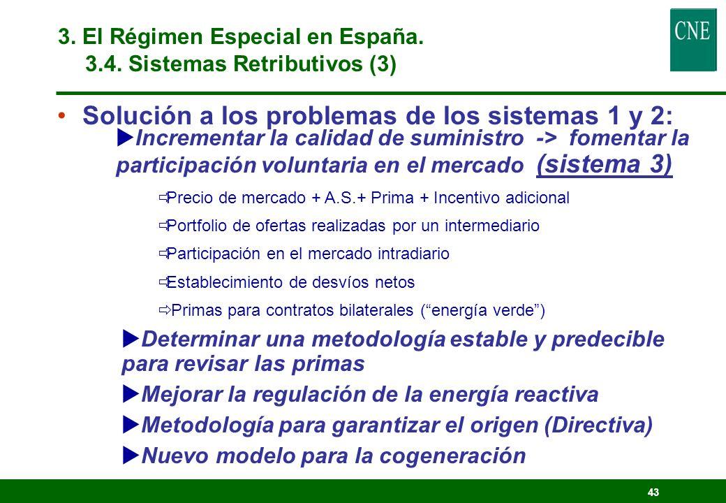 42 Ventajas de los sistemas 1 y 2 : Internalizan los beneficios ambientales en la tarifa: Prima <> 1.000 M/año (extra de 7% en la tarifa ) Promueven el ahorro y la eficiencia energéticos (respecto a los combustibles fósiles) Efectivos para minihidráulica, cogeneración y eólica Desventajas de los sistemas 1 y 2 : (cuando se alcanza un determinado nivel de desarrollo) Riesgo para el regulador al establecer las primas Riesgo para el regulador al establecer la cantidad en la tarifa Establecimiento de los costes de desvío a los distribuidores Problemas de operación del sistema (es necesaria más reserva de capacidad) 3.
