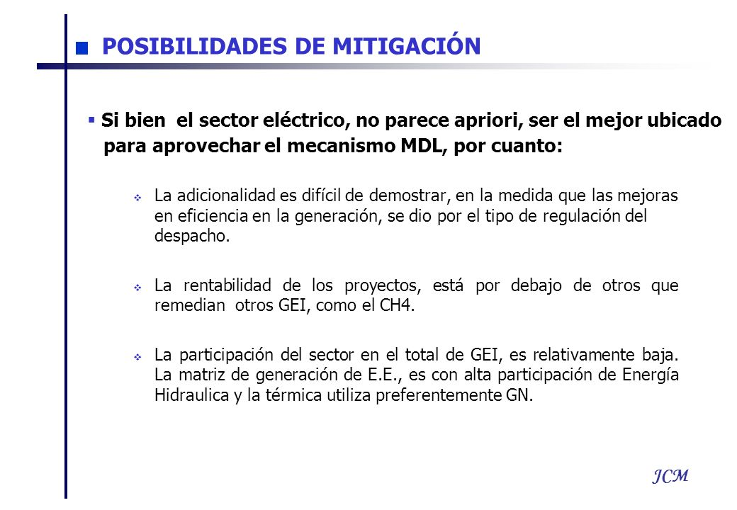 JCM POSIBILIDADES DE MITIGACIÓN La adicionalidad es difícil de demostrar, en la medida que las mejoras en eficiencia en la generación, se dio por el tipo de regulación del despacho.