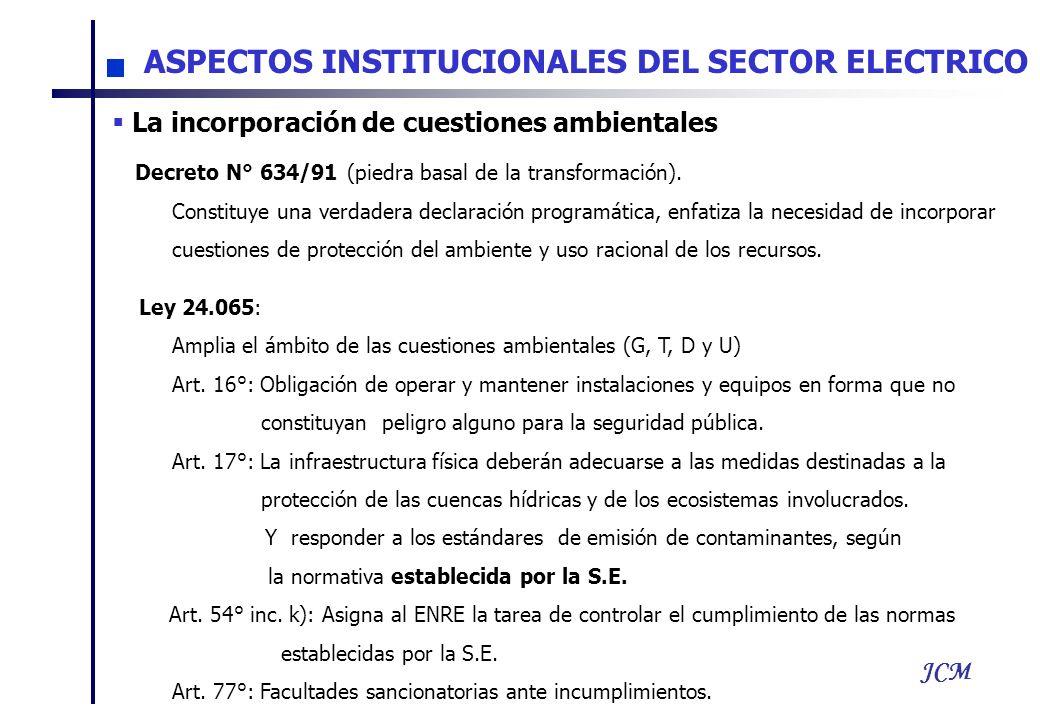 JCM ASPECTOS INSTITUCIONALES DEL SECTOR ELECTRICO La incorporación de cuestiones ambientales Decreto N° 634/91 (piedra basal de la transformación). Co