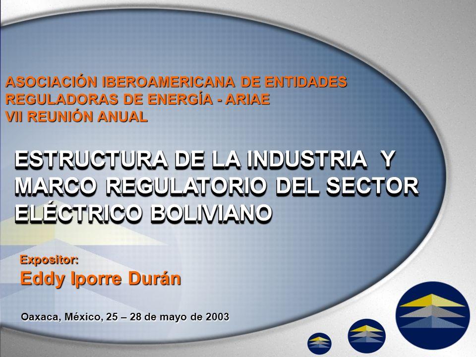 Oaxaca, México, 25 – 28 de mayo de 2003 ESTRUCTURA DE LA INDUSTRIA Y MARCO REGULATORIO DEL SECTOR ELÉCTRICO BOLIVIANO ASOCIACIÓN IBEROAMERICANA DE ENT