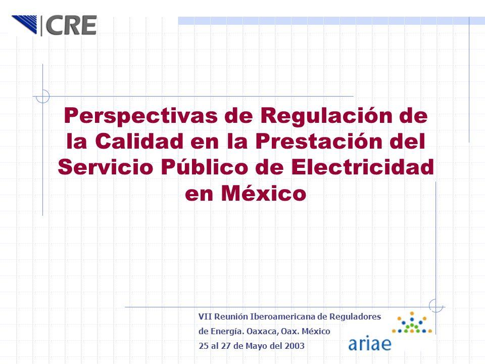 Perspectivas de Regulación de la Calidad en la Prestación del Servicio Público de Electricidad en México VII Reunión Iberoamericana de Reguladores de