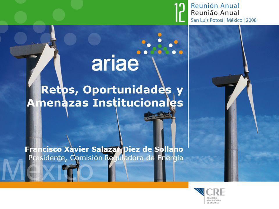 Retos, Oportunidades y Amenazas Institucionales Francisco Xavier Salazar Diez de Sollano Presidente, Comisión Reguladora de Energía