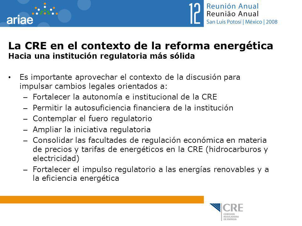 La CRE en el contexto de la reforma energética Hacia una institución regulatoria más sólida Es importante aprovechar el contexto de la discusión para