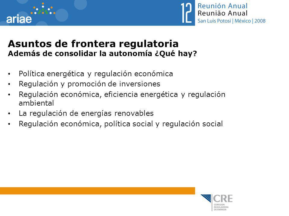 Asuntos de frontera regulatoria Además de consolidar la autonomía ¿Qué hay? Política energética y regulación económica Regulación y promoción de inver