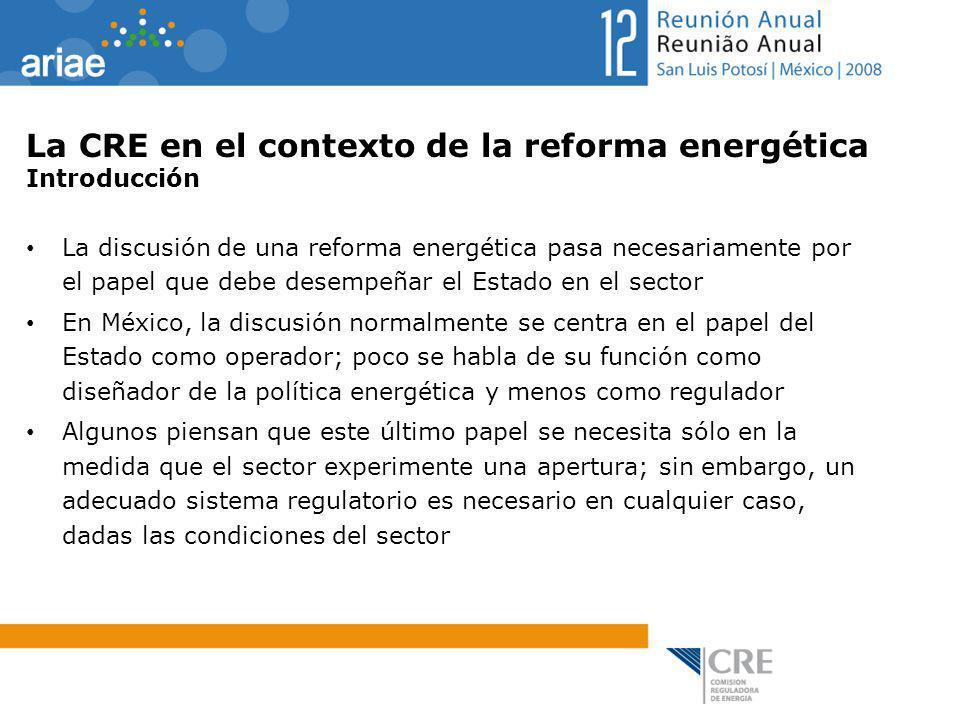 La CRE en el contexto de la reforma energética Introducción La discusión de una reforma energética pasa necesariamente por el papel que debe desempeña