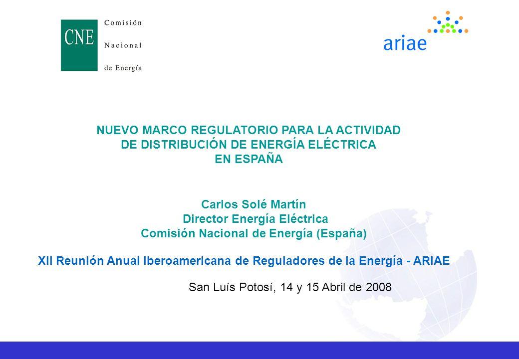 NUEVO MARCO REGULATORIO PARA LA ACTIVIDAD DE DISTRIBUCIÓN DE ENERGÍA ELÉCTRICA EN ESPAÑA Carlos Solé Martín Director Energía Eléctrica Comisión Nacional de Energía (España) XII Reunión Anual Iberoamericana de Reguladores de la Energía - ARIAE San Luís Potosí, 14 y 15 Abril de 2008