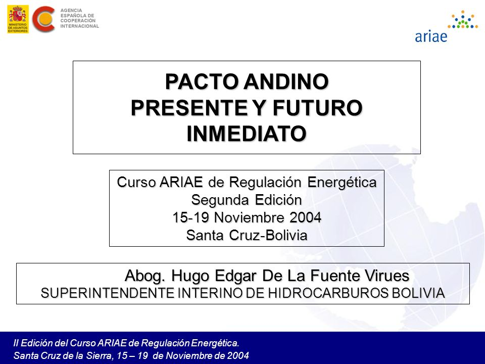 II Edición del Curso ARIAE de Regulación Energética. Santa Cruz de la Sierra, 15 – 19 de Noviembre de 2004 PACTO ANDINO PRESENTE Y FUTURO INMEDIATO Cu